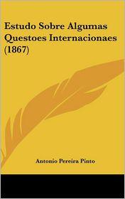 Estudo Sobre Algumas Questoes Internacionaes (1867) - Antonio Pereira Pinto