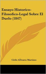 Ensayo Historico-Filosofico-Legal Sobre El Duelo (1847) - Cirilo A lvarez Martinez