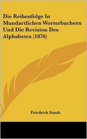 Die Reihenfolge In Mundartlichen Worterbuchern Und Die Revision Des Alphabetes (1876) - Friedrich Staub
