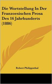 Die Wortstellung In Der Franzoesischen Prosa Des 16 Jahrhunderts (1886) - Robert Philippsthal