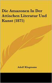 Die Amazonen In Der Attischen Literatur Und Kunst (1875) - Adolf Klugmann