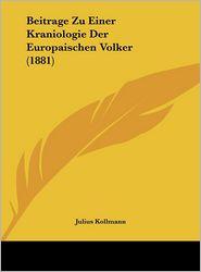 Beitrage Zu Einer Kraniologie Der Europaischen Volker (1881) - Julius Kollmann