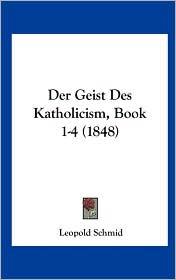 Der Geist Des Katholicism, Book 1-4 (1848) - Leopold Schmid