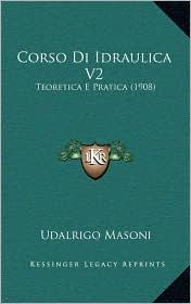 Corso Di Idraulica V2: Teoretica E Pratica (1908)