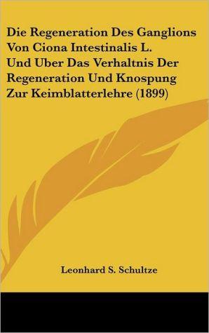 Die Regeneration Des Ganglions Von Ciona Intestinalis L. Und Uber Das Verhaltnis Der Regeneration Und Knospung Zur Keimblatterlehre (1899) - Leonhard S. Schultze