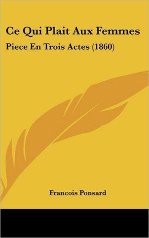 Ce Qui Plait Aux Femmes: Piece En Trois Actes (1860) - Francois Ponsard