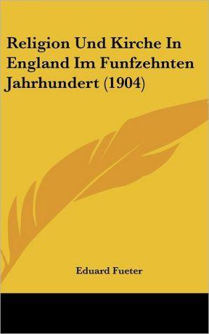 Religion Und Kirche In England Im Funfzehnten Jahrhundert (1904) - Eduard Fueter