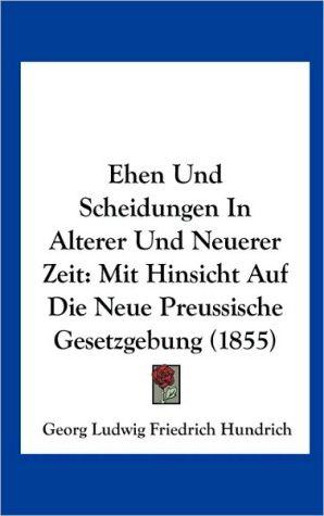 Ehen Und Scheidungen In Alterer Und Neuerer Zeit: Mit Hinsicht Auf Die Neue Preussische Gesetzgebung (1855) - Georg Ludwig Friedrich Hundrich