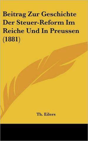 Beitrag Zur Geschichte Der Steuer-Reform Im Reiche Und In Preussen (1881) - Th. Eilers (Editor)