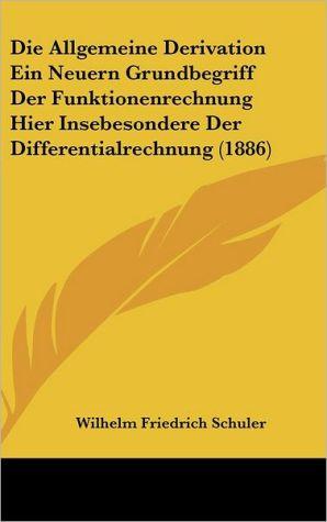 Die Allgemeine Derivation Ein Neuern Grundbegriff Der Funktionenrechnung Hier Insebesondere Der Differentialrechnung (1886) - Wilhelm Friedrich Schuler