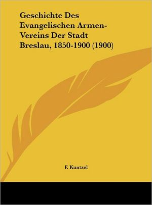 Geschichte Des Evangelischen Armen-Vereins Der Stadt Breslau, 1850-1900 (1900)