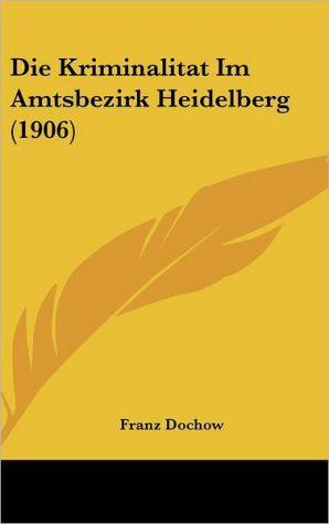 Die Kriminalitat Im Amtsbezirk Heidelberg (1906)