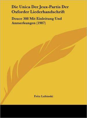 Die Unica Der Jeux-Partis Der Oxforder Liederhandschrift: Douce 308 Mit Einleitung Und Anmerkungen (1907)