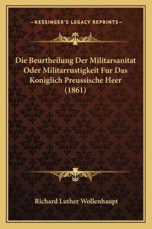 Die Beurtheilung Der Militarsanitat Oder Militarrustigkeit Fur Das Koniglich Preussische Heer (1861)