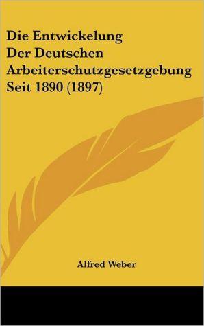 Die Entwickelung Der Deutschen Arbeiterschutzgesetzgebung Seit 1890 (1897) - Alfred Weber