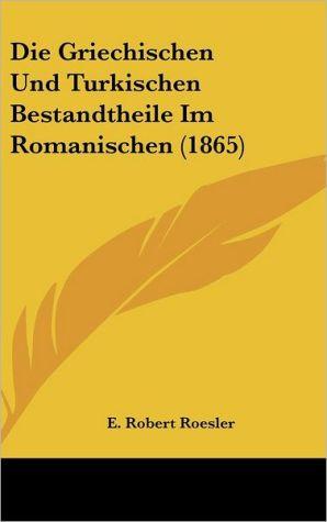 Die Griechischen Und Turkischen Bestandtheile Im Romanischen (1865) - E. Robert Roesler
