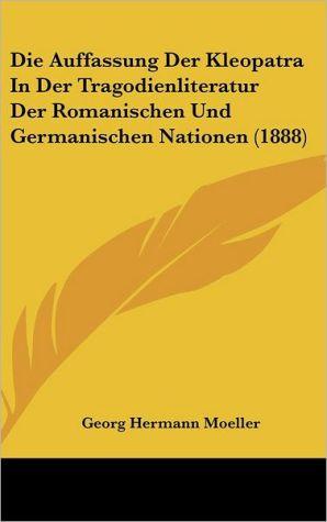 Die Auffassung Der Kleopatra In Der Tragodienliteratur Der Romanischen Und Germanischen Nationen (1888) - Georg Hermann Moeller