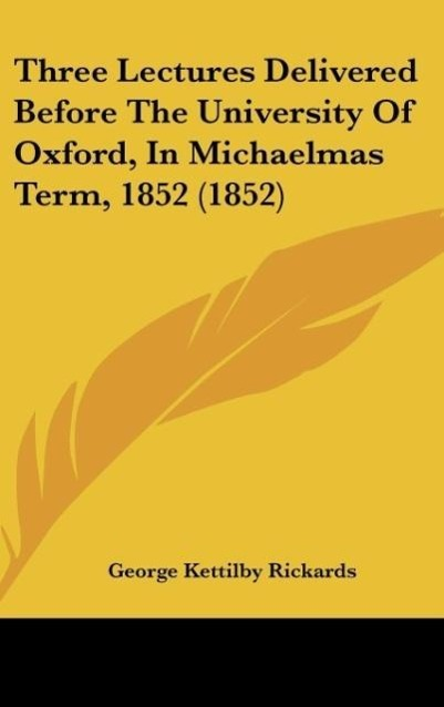 Three Lectures Delivered Before The University Of Oxford, In Michaelmas Term, 1852 (1852) als Buch von George Kettilby Rickards - George Kettilby Rickards