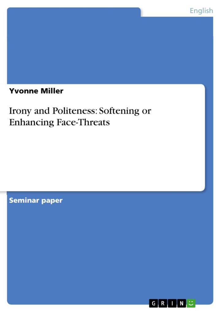 Irony and Politeness: Softening or Enhancing Face-Threats als eBook Download von Yvonne Miller - Yvonne Miller