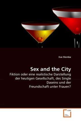 Sex and the City - Fiktion oder eine realistische Darstellung der heutigen Gesellschaft, des Single Daseins und der Freundschaft unter Frauen? - Slomka, Eva