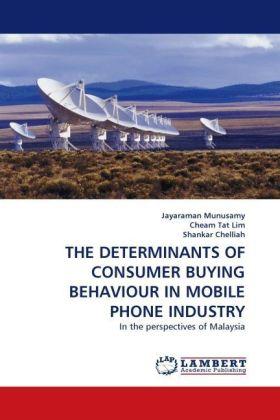 THE DETERMINANTS OF CONSUMER BUYING BEHAVIOUR IN MOBILE PHONE INDUSTRY - In the perspectives of Malaysia - Munusamy, Jayaraman / Tat Lim, Cheam / Chelliah, Shankar