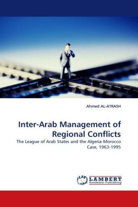 Inter-Arab Management of Regional Conflicts - The League of Arab States and the Algeria-Morocco Case, 1963-1995 - Atrash, Ahmed Al-