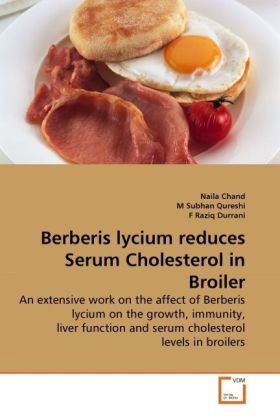 Berberis lycium reduces Serum Cholesterol in Broiler - An extensive work on the affect of Berberis lycium on the growth, immunity, liver function and serum cholesterol levels in broilers - Chand, Naila / Subhan Qureshi, M / Raziq Durrani, F