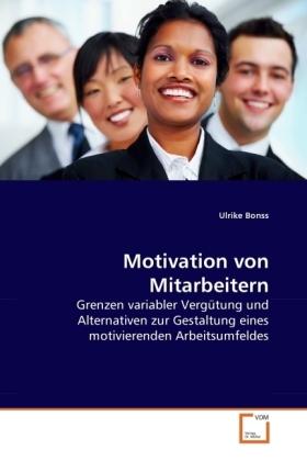 Motivation von Mitarbeitern - Grenzen variabler Vergütung und Alternativen zur Gestaltung eines motivierenden Arbeitsumfeldes - Bonss, Ulrike