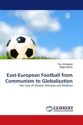East-European Football from Communism to Globalization - The Case of Ukraine, Romania and Moldova - Octavian, Ticu / Boris, Bogus