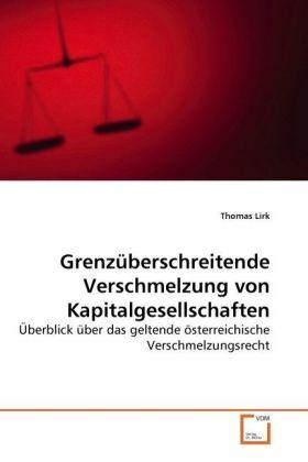 Grenzüberschreitende Verschmelzung von Kapitalgesellschaften - Überblick über das geltende österreichische Verschmelzungsrecht - Lirk, Thomas