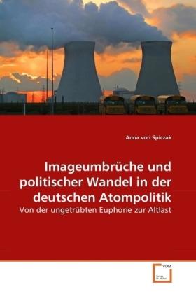 Imageumbrüche und politischer Wandel in der deutschen Atompolitik - Von der ungetrübten Euphorie zur Altlast - Spiczak, Anna von