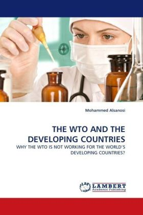 THE WTO AND THE DEVELOPING COUNTRIES - WHY THE WTO IS NOT WORKING FOR THE WORLD'S DEVELOPING COUNTRIES? - Alsanosi, Mohammed