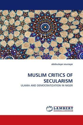 MUSLIM CRITICS OF SECULARISM - ULAMA AND DEMOCRATIZATION IN NIGER - Sounaye, Abdoulaye