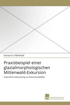 Praxisbeispiel einer glazialmorphologischen Mittenwald-Exkursion - Empirische Untersuchung zur Exkursionsdidaktik - Streifinger, Michael W.