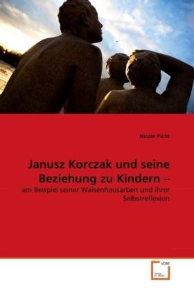 Janusz Korczak und seine Beziehung zu Kindern - am Beispiel seiner Waisenhausarbeit und ihrer Selbstreflexion - Picht, Nicole