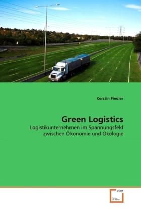Green Logistics - Logistikunternehmen im Spannungsfeld zwischen Ökonomie und Ökologie - Fiedler, Kerstin