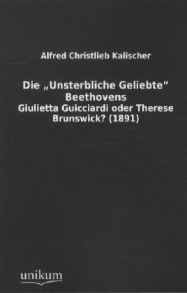 Die 'Unsterbliche Geliebte' Beethovens - Giulietta Guicciardi oder Therese Brunswick? (1891) - Kalischer, Alfred Christlieb