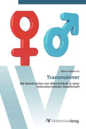 Transmänner - Die Konstruktion von Männlichkeit in einer heteronormativen Gesellschaft - Odebrecht, Sabrina