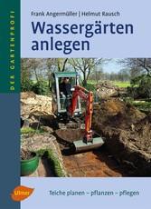 Wassergärten anlegen - Teiche planen - pflanzen - pflegen - Frank Angermüller, Helmut Rausch